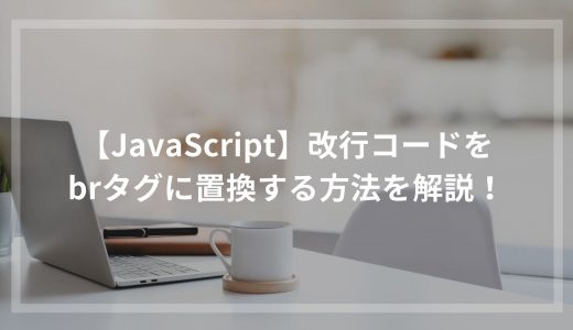 【JavaScript】改行コードをbrタグに置換する方法を解説!